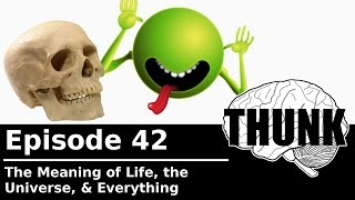 THUNK - 42. The Meaning of Life, the Universe, & Everything