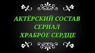 АКТЁРСКИЙ СОСТАВ СЕРИАЛА ХРАБРОЕ СЕРДЦЕ