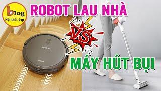 Nên chọn mua máy hút bụi hay robot lau nhà? Câu hỏi gây đau đầu của nhiều bà nội trợ