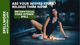 Spellwork: Metaphysical Road Opener: Are Your Wishes Stuck? Release Them Now!