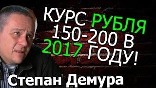 Степан Демура КУРС РУБЛЯ 150-200 В 2017 ГОДУ!