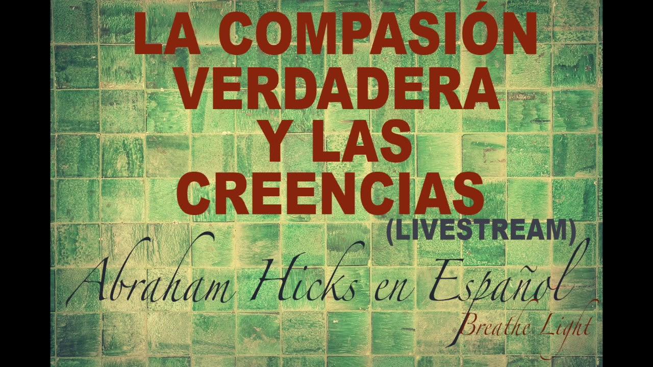 La verdadera compasión y las creencias 2020 - Abraham Hicks en Español
