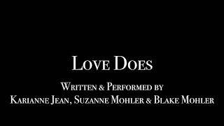LOVE DOES - Written & Performed by Karianne Jean, Suzanne Mohler & Blake Mohler
