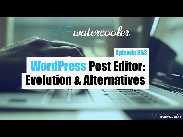 EP363b - WordPress Post Editor: Evolution and Alternatives - WPwatercooler