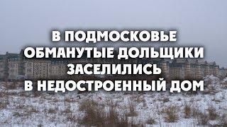 В Подмосковье обманутые дольщики заселились в недостроенный дом