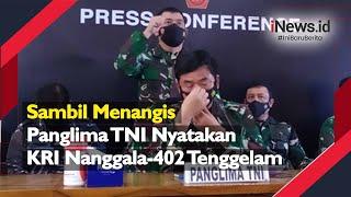 Sambil Menangis, Panglima TNI Nyatakan KRI Nanggala-402 Tenggelam