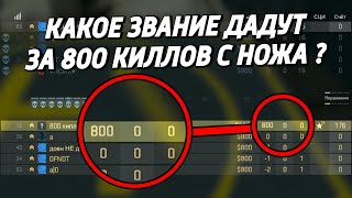 кАКОЕ ЗВАНИЕ ДАДУТ ЗА 800 КИЛЛОВ С НОЖА В КАЛИБРОВКЕ ?  (CS:GO)