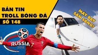 Bản tin Troll Bóng Đá số 148: Messi chuẩn bị mua vé máy bay còn Ronaldo không thể ngừng ghi bàn