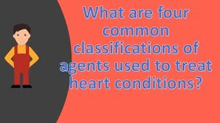 What are four common classifications of agents used to treat heart conditions ?  | FAQS for Health