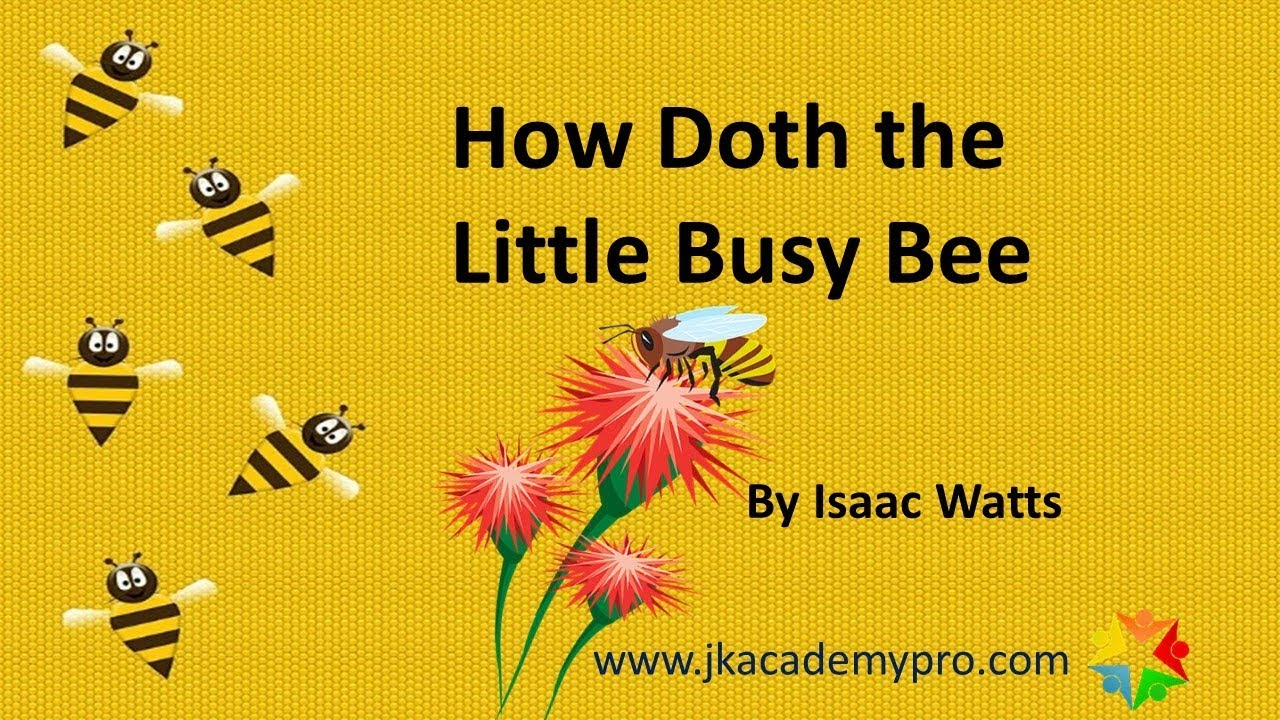 the poem the little busy bee written by issac watts How skilfully she builds her cell how neat she spreads the wax and labours hard to store it well with the sweet food she makes in works of labour or of skill, i would be busy too for satan finds some mischief still for idle hands to do in books, or work, or healthful play.
