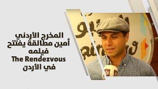 المخرج الأردني أمين مطالقة يفتتح فيلمه The Rendezvous  في الأردن