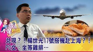 兌現?!楊世光17號搭機赴上海?!PO文:坐等雞排… -【這!不是新聞 精華篇】20190717-1
