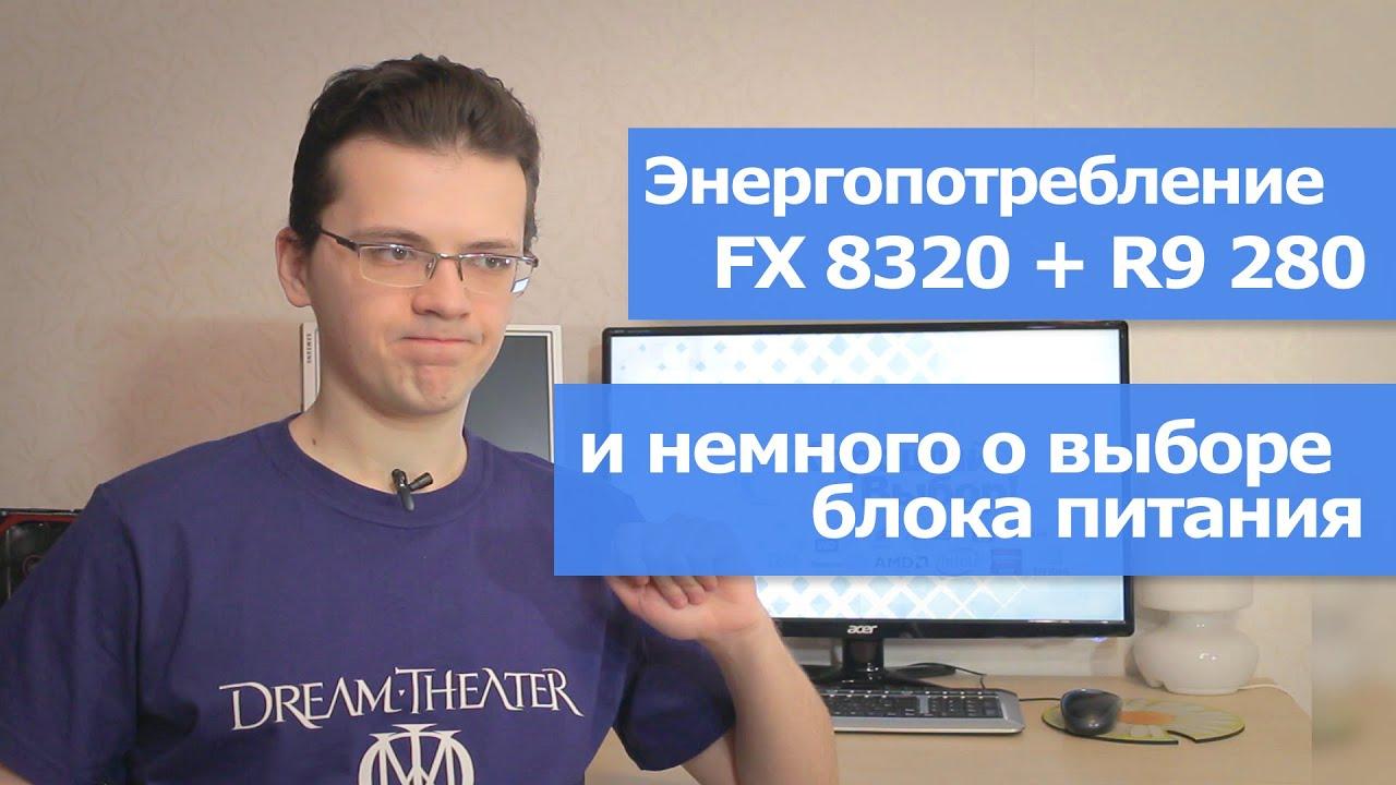 Энергопотребление FX 8320 + R9 280, и немного про выбор БП