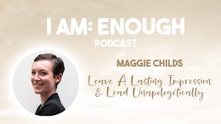 #064 Maggie Childs: Lead Unapologetically | I AM: ENOUGH podcast by Alisa Eresina