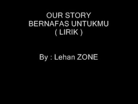 OUR STORY   BERNAFAS UNTUKMU  LIRIK