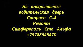Не открывается дверь водителя Ситроен С 4   ремонт Симферополь +79788545470