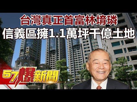台灣真正首富林堉璘 信義區擁1.1萬坪千億土地  《57爆新聞》精選篇 網路獨播版
