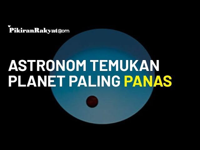 Astronom Temukan Planet Paling Panas, Suhu Permukaannya Capai 3 200 Derajat Celsius