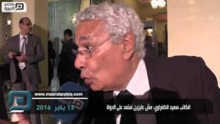 بالفيديو| الكاتب سعيد الكفراوي: مش عايزين نعتمد  على الدولة