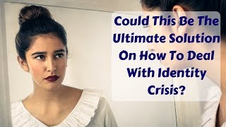 Identity Crisis | Could This Be The Ultimate Solution On How To Deal With Identity Crisis?