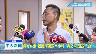 20190617中天新聞 黃光芹爆「韓國瑜飆罵半小時」 黃文財:胡說八道