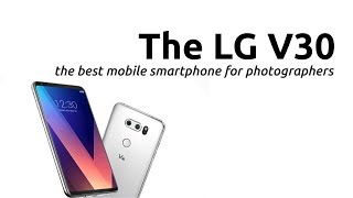 THE LG V30: THE BEST MOBILE SMARTPHONE FOR PHOTOGRAPHERS! IGNORE THE APPLE IPHONE 8 HYPE!