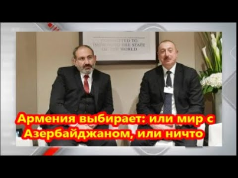 Армения выбирает  или мир с Азербайджаном, или ничто