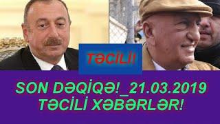 SON DƏQİQƏ!_21.03.2019 - TƏCİLİ XƏBƏRLƏR!