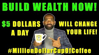 BUILD WEALTH WITH $5 A DAY I #MillionDollarCupOfCoffee (pt.2)
