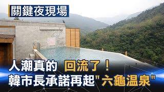 人潮真的回流了 韓市長承諾再起高雄後花園「六龜溫泉」 Part2《關鍵夜現場》