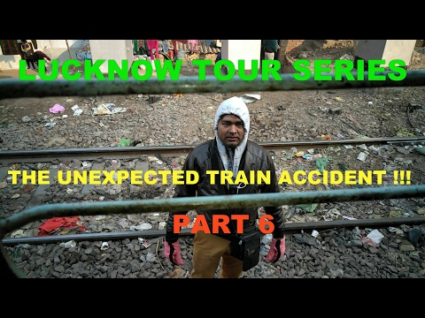 LUCKNOW TOUR SERIES PART 6 (THE UNEXPECTED TRAIN ACCIDENT !!)
