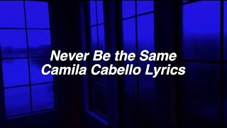 Never Be the Same || Camila Cabello Lyrics