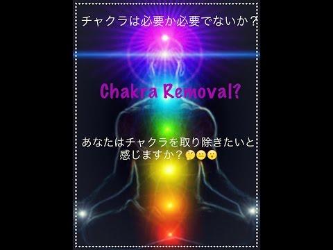 チャクラは必要か? チャクラは取り除くことが出来るのでしょうか? Chakra Removal?
