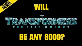 Will TRANSFORMERS: THE LAST KNIGHT Be Good? (No)