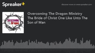 The Bride of Christ One Like Unto The Son of Man
