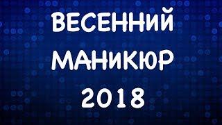 ВЕСЕННИЙ МАНИКЮР 2018 | ДИЗАЙН НОГТЕЙ 2018 | ДИЗАЙН НОГТЕЙ ГЕЛЬ ЛАКОМ 2018