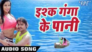 भोजपुरी सबसे हिट गाना 2017 - Rangeela Film - इश्क़ गंगा के पानी - Bhojpuri Superhit Songs 2017 new