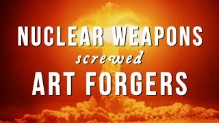 How Nuclear Weapons Screwed Art Forgers