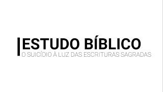 Estudo Bíblico - O suicídio à luz das escrituras sagradas - Parte 2