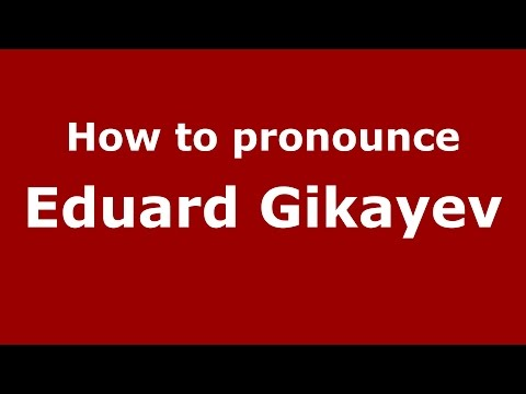 How to pronounce Eduard Gikayev (Russian/Russia)  - PronounceNames.com