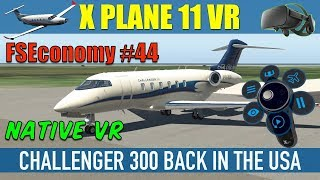 X Plane 11 Native VR FSEconomy #44 Challenger 300 Back In The USA Oculus Rift