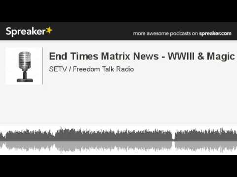 End Times Matrix News - WWIII & Magic (made with Spreaker)