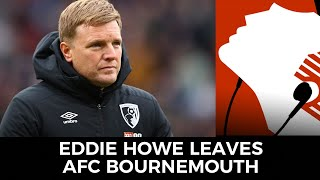 Eddie Howe Leaves Afc Bournemouth By Mutual Consent | Kris Temple, Mike Botto, & Cherries Fans React