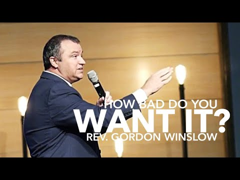 Rev. Gordon Winslow – How Bad Do You Want It?