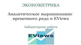 аналитическое выравнивание временных рядов  ЭКОНОМЕТРИКА в EViews  Лаб. работа 4
