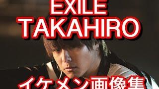 【EXILE】TAKAHIRO イケメン画像集.