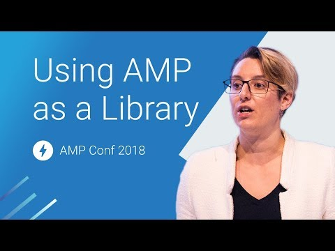 Using AMP as a Library to Build User Friendly Sites (AMP Conf 2018)