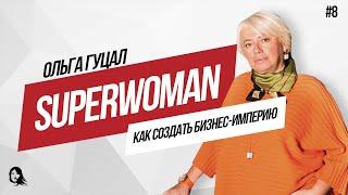 Как построить бизнес империю, семью и не разочароваться в мужчинах. Ольга Гуцал. SUPERWOMAN #8