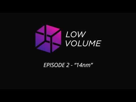 Low Volume - Episode 2 - 14nm