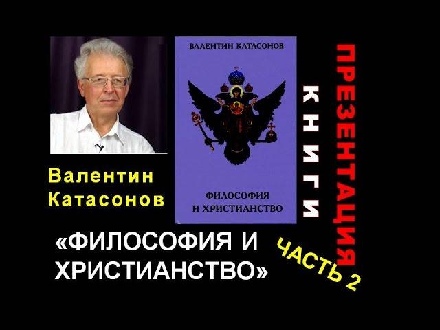 """Валентин Катасонов. Презентация книги """"Философия и христианство"""". Часть 2"""